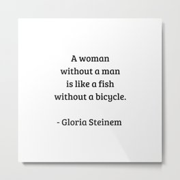 Gloria Steinem Feminist Quotes - A woman without a man is like a fish without a bicycle Metal Print