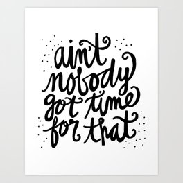Ain't Nobody Got Time for That Art Print