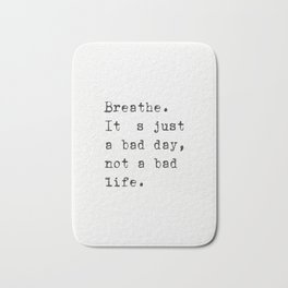 Breathe. It's just a bad day, not a bad life. Bath Mat
