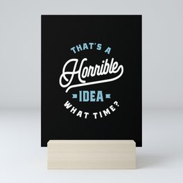 That's A Horrible Idea. What Time? Sarcastic Gift Mini Art Print