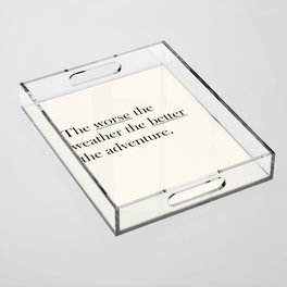 The worse the weather the better the adventure (Quote) Acrylic Tray