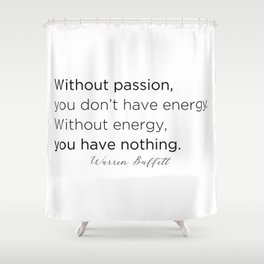 Without passion, you don't have energy. Without energy you have nothing. Shower Curtain