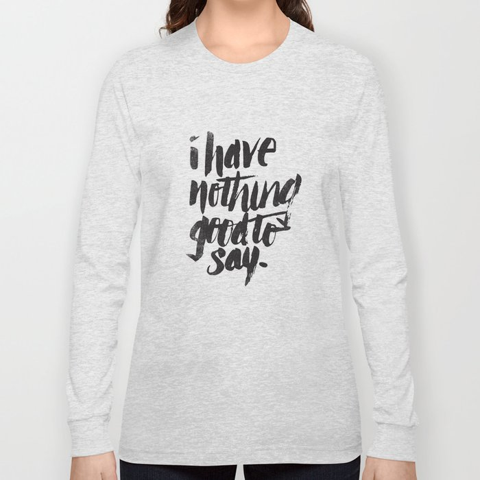 I HAVE NOTHING GOOD TO SAY Long Sleeve T-shirt