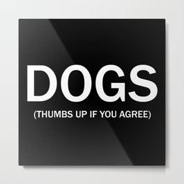 Dogs. (Thumbs up if you agree) in white. Metal Print