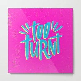 Too Turnt Metal Print