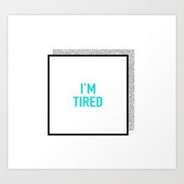 I'm tired. Art Print