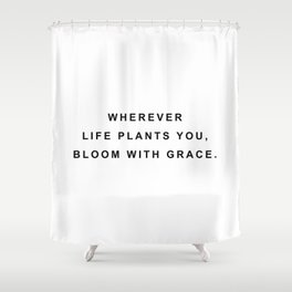Wherever life plants you bloom with grace Shower Curtain