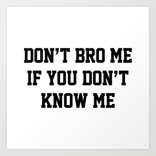 Don't Bro Me If You Don't Know Me Art Print