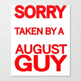 sorry i am already taken by a smart sexy august guy and yes he bought me this shirt Canvas Print