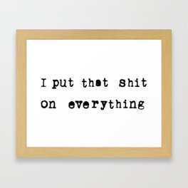 I put that shit on everything Framed Art Print