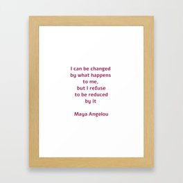 I can be changed by what happens to me,  but I refuse to be reduced by it  - Maya Angelou quote Framed Art Print