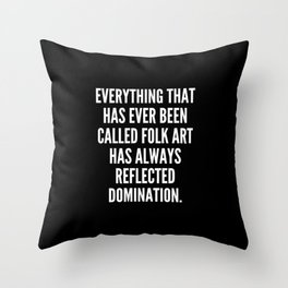 Everything that has ever been called folk art has always reflected domination Throw Pillow