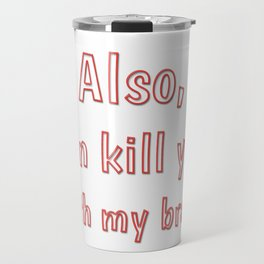 Also, can kill you with my brain Travel Mug