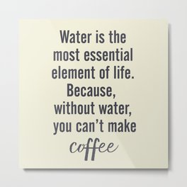 Water is essential, for coffee, wall art, humor, fun, funny, inspiration, motivation Metal Print