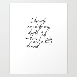 I hope to arrive to my death late, in love, and a little drunk. Art Print