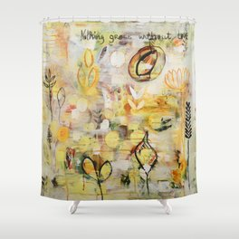 Nothing grows without love Shower Curtain