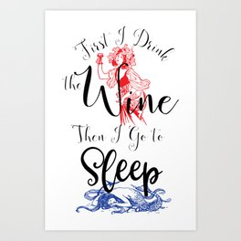 First I Drink the Wine, Then I Go to Sleep Art Print