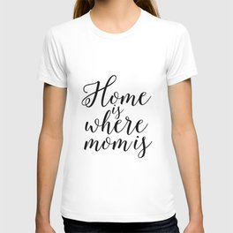Home Sign Printable Quotes Home Is Where Mom Is Mother Gift Inspirational Quotes Love Sign T-shirt
