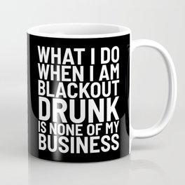 What I Do When I am Blackout Drunk is None of My Business (Black & White) Coffee Mug