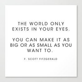 The world only exists in your eyes. You can make it - F. Scott Fitzgerald Canvas Print