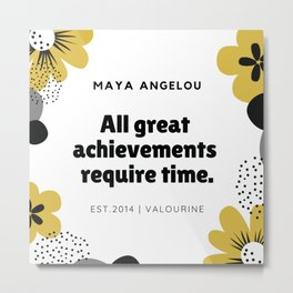 Maya Angelou Quote  | All Great Achievements Require Time Metal Print