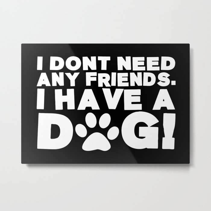I Don't Need Any Friends.  I Have A Dog! Metal Print