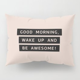 Good Morning, Wake Up And Be Awesome! Pillow Sham