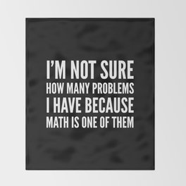I'M NOT SURE HOW MANY PROBLEMS I HAVE BECAUSE MATH IS ONE OF THEM (Black & White) Throw Blanket
