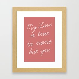 """My Love is true to none but you"" - Valentines Day Art Framed Art Print"