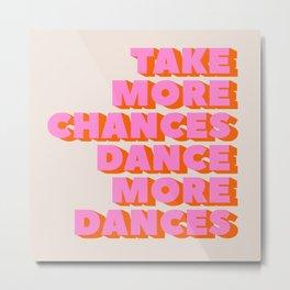 TAKE MORE CHANCES DANCE MORE DANCES Metal Print