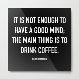 It is not enough to have a good mind; the main thing is to drink coffee Metal Print