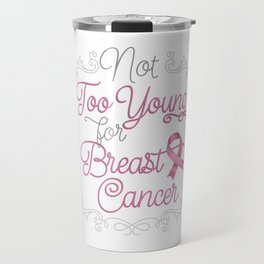 Not Too Young for Breast Cancer Travel Mug