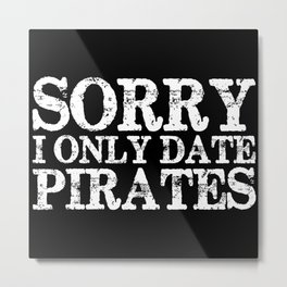 Sorry, I only date pirates! (Inverted) Metal Print