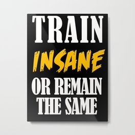 Train insane or remain the same Metal Print