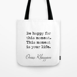Be happy for this moment. This moment is your life.Omar Khayyam Tote Bag