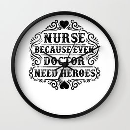 Nurse Because Even Doctor Need Heroes Wall Clock