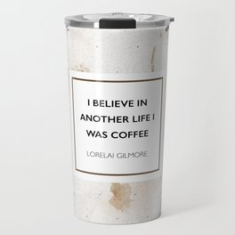 I believe in another life I was coffee -Lorelai Gilmore Travel Mug