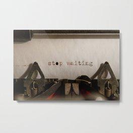 Stop Waiting Metal Print