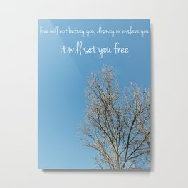 Love will not betray you, dismay or enslave you / It will set you free Metal Print
