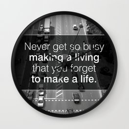 NEVER GET SO BUSY MAKING A LIVING THAT YOU FORGET TO MAKE A LIFE Wall Clock