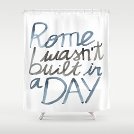 Rome wasn't built in a DAY Shower Curtain