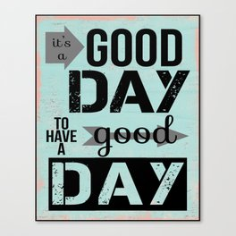 It's a good day to have a good day Canvas Print