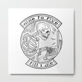 9 to 5 till' I die Metal Print