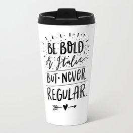 Be Bold or Italic but never Regular Travel Mug
