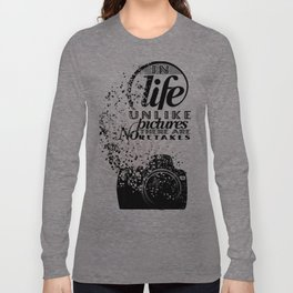 In Life Unlike Pictures There Are No Retakes Long Sleeve T-shirt