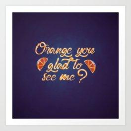 Orange You Glad to See Me? Art Print