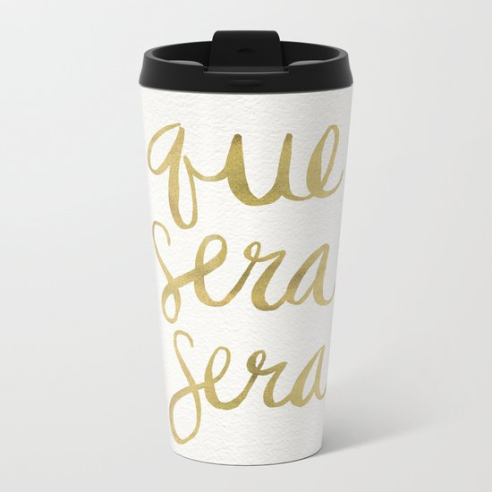 Whatever Will Be, Will Be (Gold Ink) Metal Travel Mug