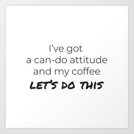 Coffee and a Can-Do Attitude Art Print