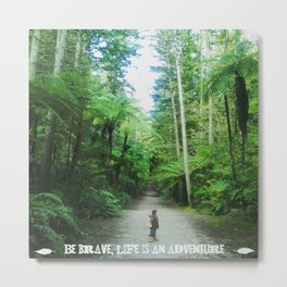 BE BRAVE, LIFE IS AN ADVENTURE Metal Print
