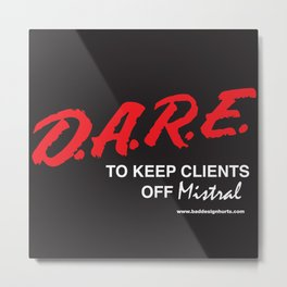 D.A.R.E. to Keep Your Clients Off Mistral Metal Print